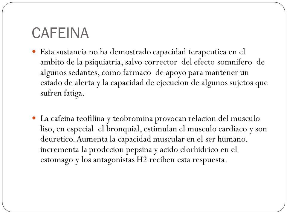 CAFEINA Esta sustancia no ha demostrado capacidad terapeutica en el ambito de la psiquiatria, salvo corrector del efecto somnifero de algunos sedantes