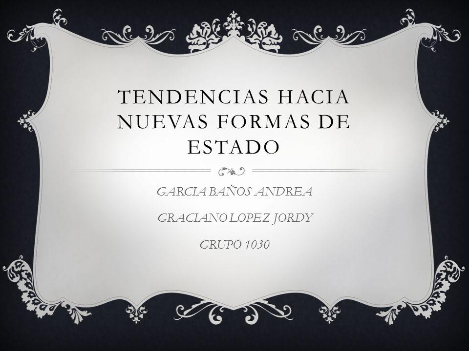 TENDENCIAS HACIA NUEVAS FORMAS DE ESTADO GARCIA BAÑOS ANDREA GRACIANO LOPEZ JORDY GRUPO 1030