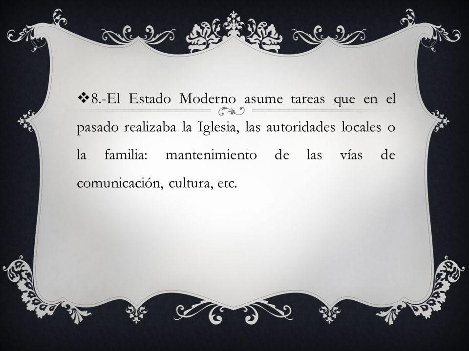 8.-El Estado Moderno asume tareas que en el pasado realizaba la Iglesia, las autoridades locales o la familia: mantenimiento de las vías de comunicación, cultura, etc.