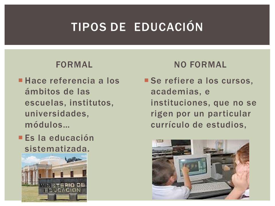 FORMAL Hace referencia a los ámbitos de las escuelas, institutos, universidades, módulos… Es la educación sistematizada. NO FORMAL Se refiere a los cu