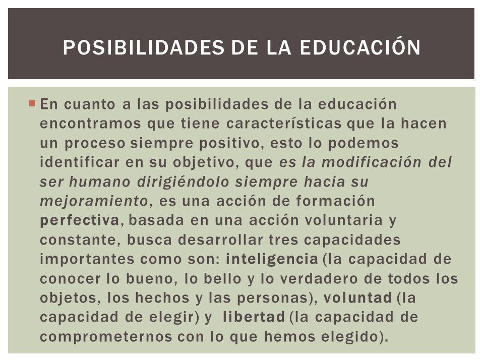 En cuanto a las posibilidades de la educación encontramos que tiene características que la hacen un proceso siempre positivo, esto lo podemos identifi