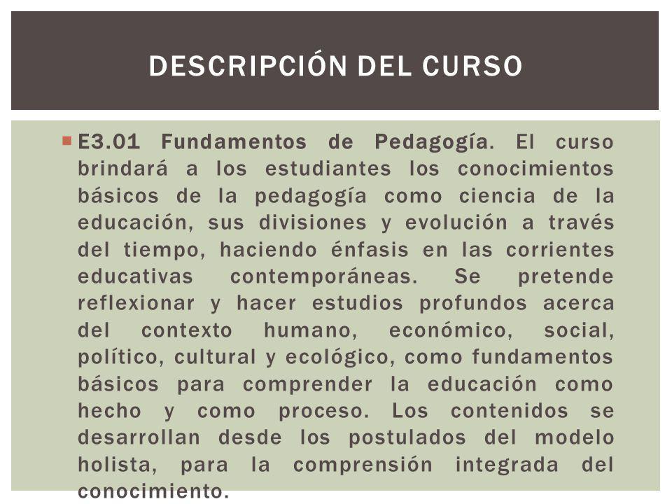 E3.01 Fundamentos de Pedagogía. El curso brindará a los estudiantes los conocimientos básicos de la pedagogía como ciencia de la educación, sus divisi