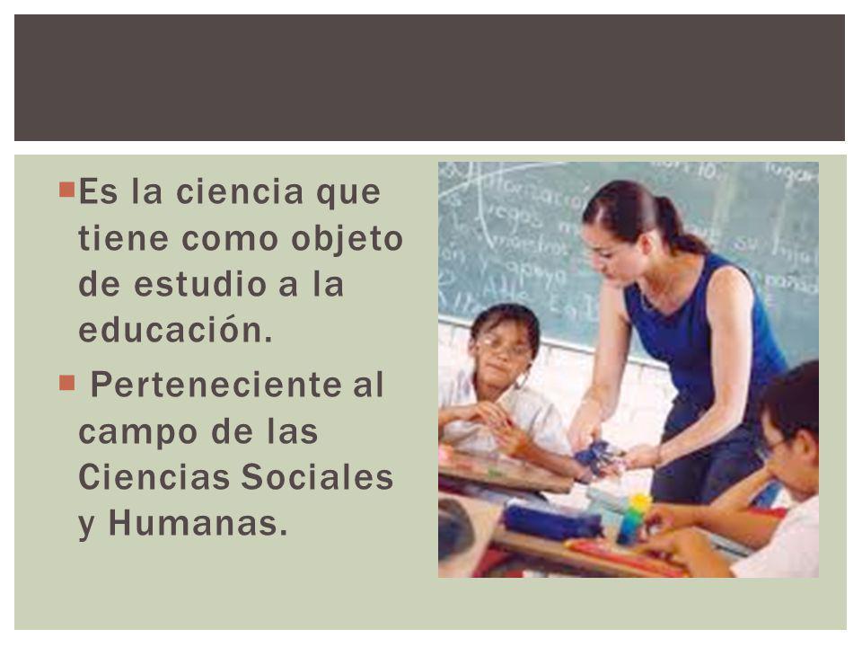 Es la ciencia que tiene como objeto de estudio a la educación. Perteneciente al campo de las Ciencias Sociales y Humanas.