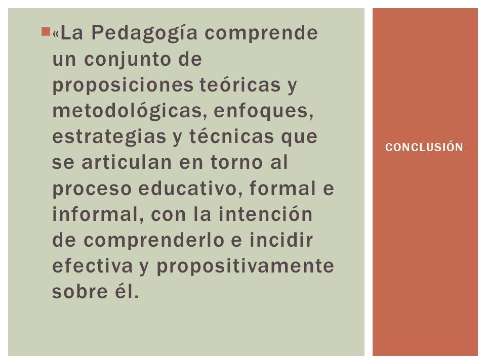 «La Pedagogía comprende un conjunto de proposiciones teóricas y metodológicas, enfoques, estrategias y técnicas que se articulan en torno al proceso e