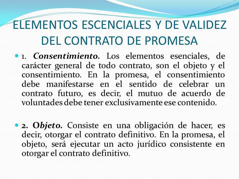 ELEMENTOS ESCENCIALES Y DE VALIDEZ DEL CONTRATO DE PROMESA 1. Consentimiento. Los elementos esenciales, de carácter general de todo contrato, son el o