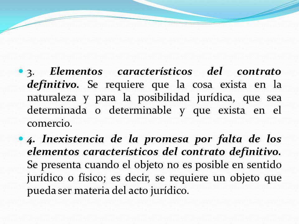 3. Elementos característicos del contrato definitivo. Se requiere que la cosa exista en la naturaleza y para la posibilidad jurídica, que sea determin