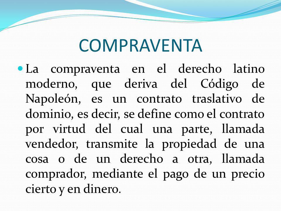 COMPRAVENTA La compraventa en el derecho latino moderno, que deriva del Código de Napoleón, es un contrato traslativo de dominio, es decir, se define