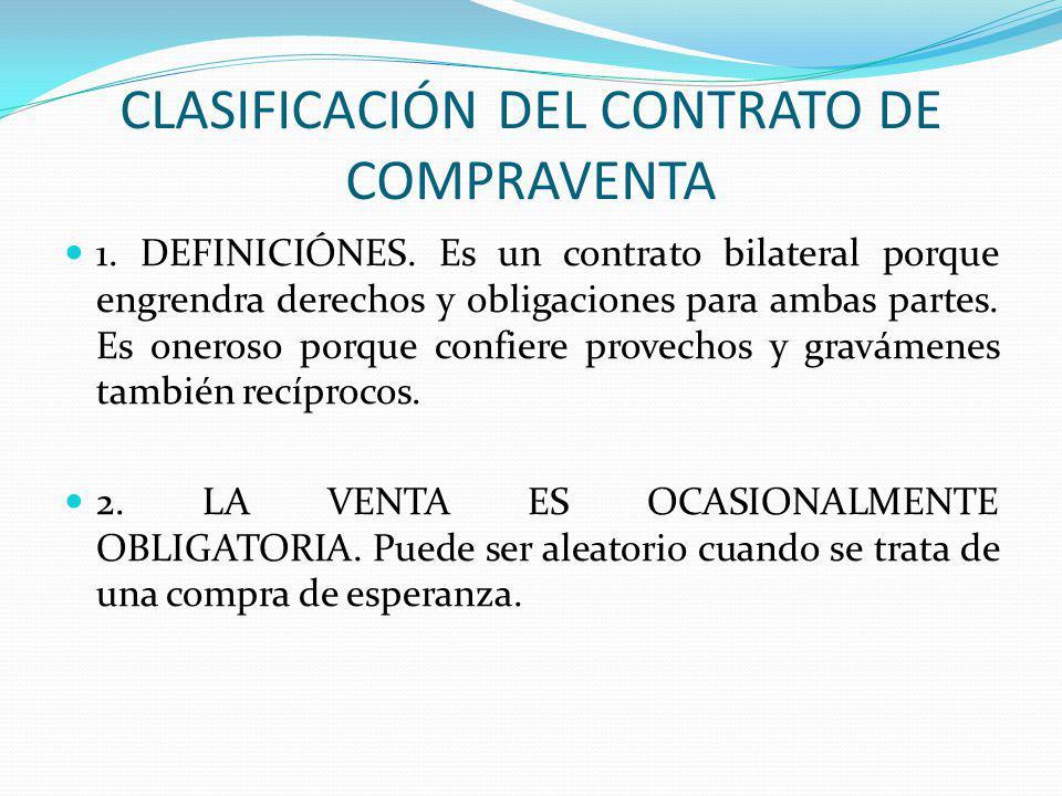 CLASIFICACIÓN DEL CONTRATO DE COMPRAVENTA 1. DEFINICIÓNES. Es un contrato bilateral porque engrendra derechos y obligaciones para ambas partes. Es one