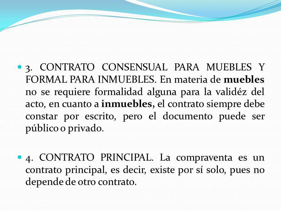 3. CONTRATO CONSENSUAL PARA MUEBLES Y FORMAL PARA INMUEBLES. En materia de muebles no se requiere formalidad alguna para la validéz del acto, en cuant