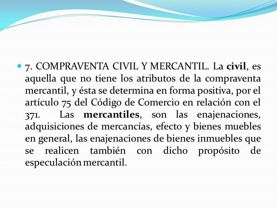 7. COMPRAVENTA CIVIL Y MERCANTIL. La civil, es aquella que no tiene los atributos de la compraventa mercantil, y ésta se determina en forma positiva,