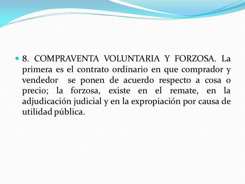 8. COMPRAVENTA VOLUNTARIA Y FORZOSA. La primera es el contrato ordinario en que comprador y vendedor se ponen de acuerdo respecto a cosa o precio; la