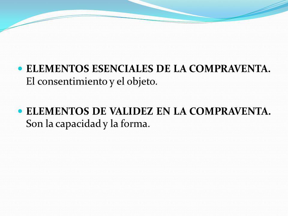 ELEMENTOS ESENCIALES DE LA COMPRAVENTA. El consentimiento y el objeto. ELEMENTOS DE VALIDEZ EN LA COMPRAVENTA. Son la capacidad y la forma.