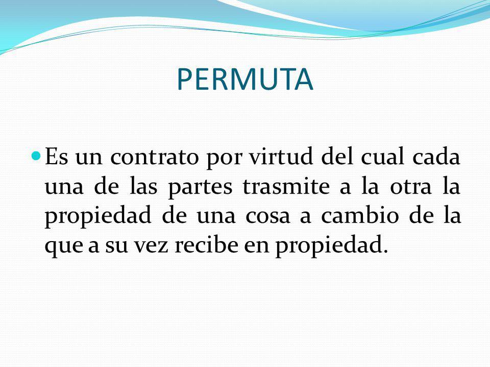 PERMUTA Es un contrato por virtud del cual cada una de las partes trasmite a la otra la propiedad de una cosa a cambio de la que a su vez recibe en pr