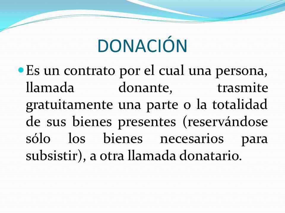 DONACIÓN Es un contrato por el cual una persona, llamada donante, trasmite gratuitamente una parte o la totalidad de sus bienes presentes (reservándos