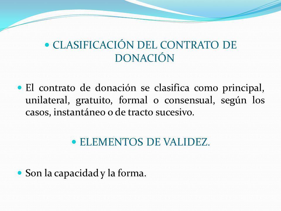 CLASIFICACIÓN DEL CONTRATO DE DONACIÓN El contrato de donación se clasifica como principal, unilateral, gratuito, formal o consensual, según los casos