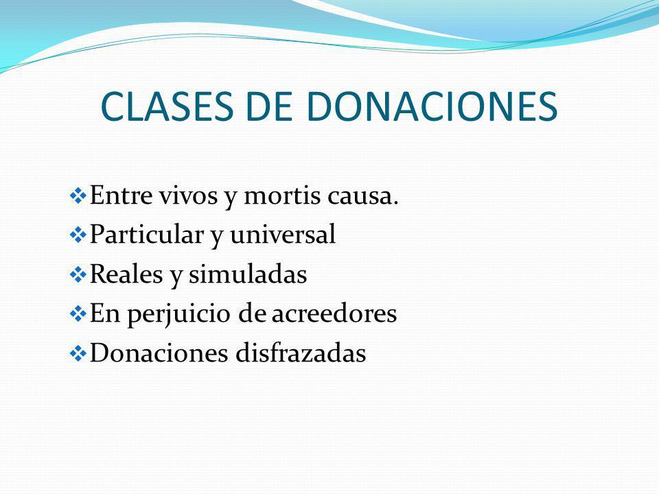 CLASES DE DONACIONES Entre vivos y mortis causa. Particular y universal Reales y simuladas En perjuicio de acreedores Donaciones disfrazadas