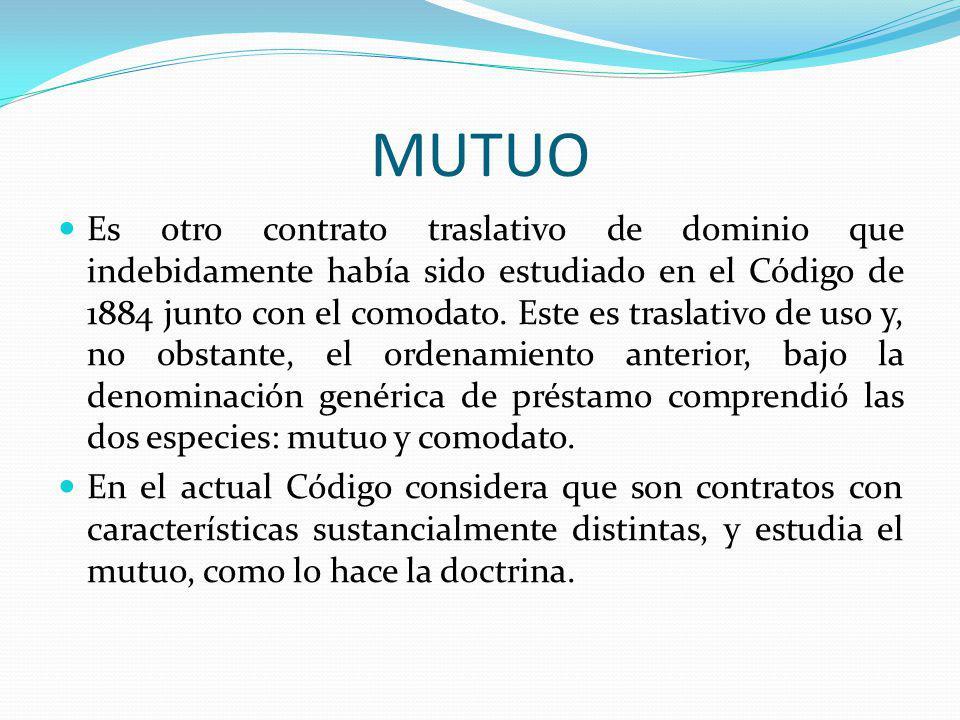 MUTUO Es otro contrato traslativo de dominio que indebidamente había sido estudiado en el Código de 1884 junto con el comodato. Este es traslativo de