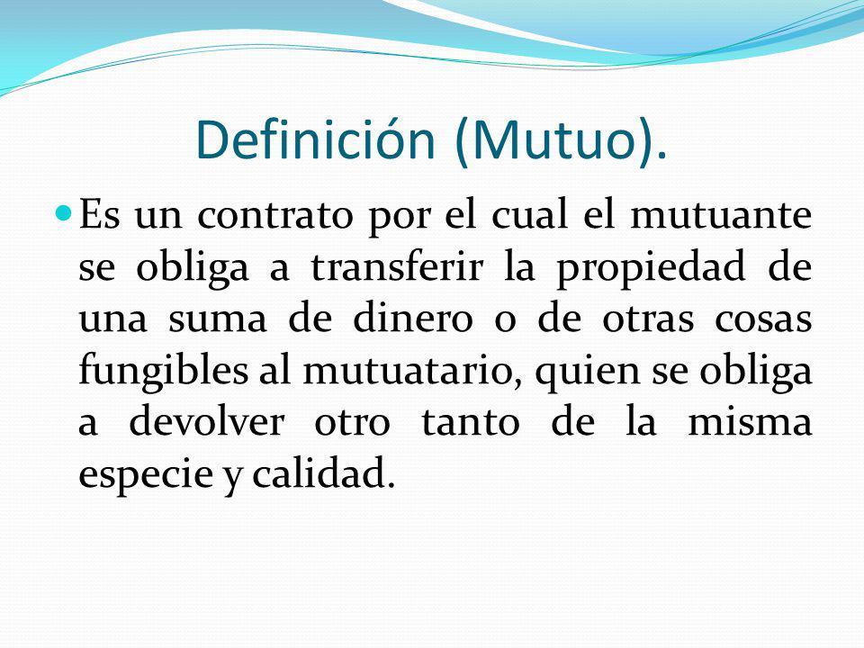Definición (Mutuo). Es un contrato por el cual el mutuante se obliga a transferir la propiedad de una suma de dinero o de otras cosas fungibles al mut