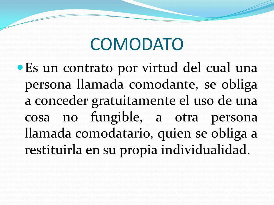COMODATO Es un contrato por virtud del cual una persona llamada comodante, se obliga a conceder gratuitamente el uso de una cosa no fungible, a otra p