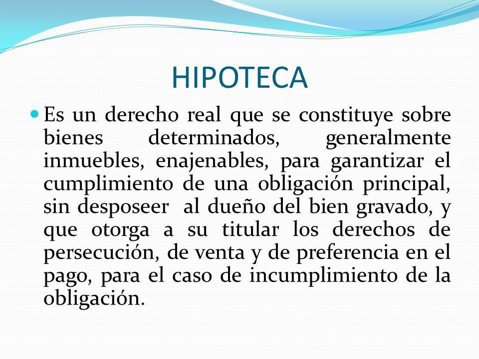 HIPOTECA Es un derecho real que se constituye sobre bienes determinados, generalmente inmuebles, enajenables, para garantizar el cumplimiento de una o
