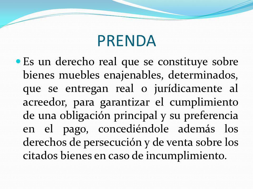 PRENDA Es un derecho real que se constituye sobre bienes muebles enajenables, determinados, que se entregan real o jurídicamente al acreedor, para gar