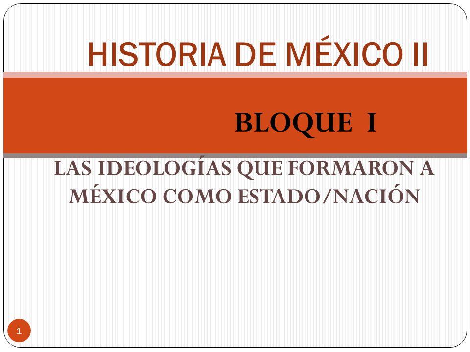 BLOQUE I 1 HISTORIA DE MÉXICO II LAS IDEOLOGÍAS QUE FORMARON A MÉXICO COMO ESTADO/NACIÓN