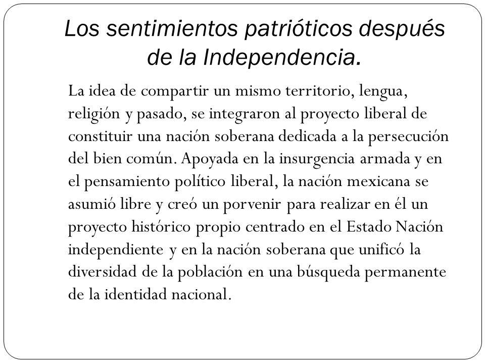 Los sentimientos patrióticos después de la Independencia. La idea de compartir un mismo territorio, lengua, religión y pasado, se integraron al proyec