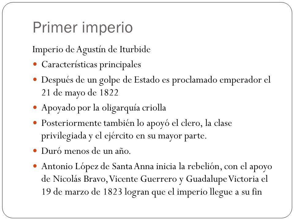 Primer imperio Imperio de Agustín de Iturbide Características principales Después de un golpe de Estado es proclamado emperador el 21 de mayo de 1822