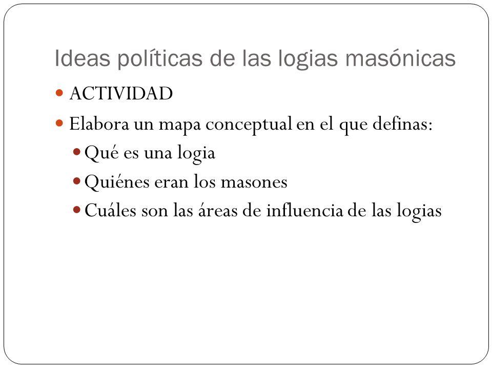 Ideas políticas de las logias masónicas ACTIVIDAD Elabora un mapa conceptual en el que definas: Qué es una logia Quiénes eran los masones Cuáles son las áreas de influencia de las logias