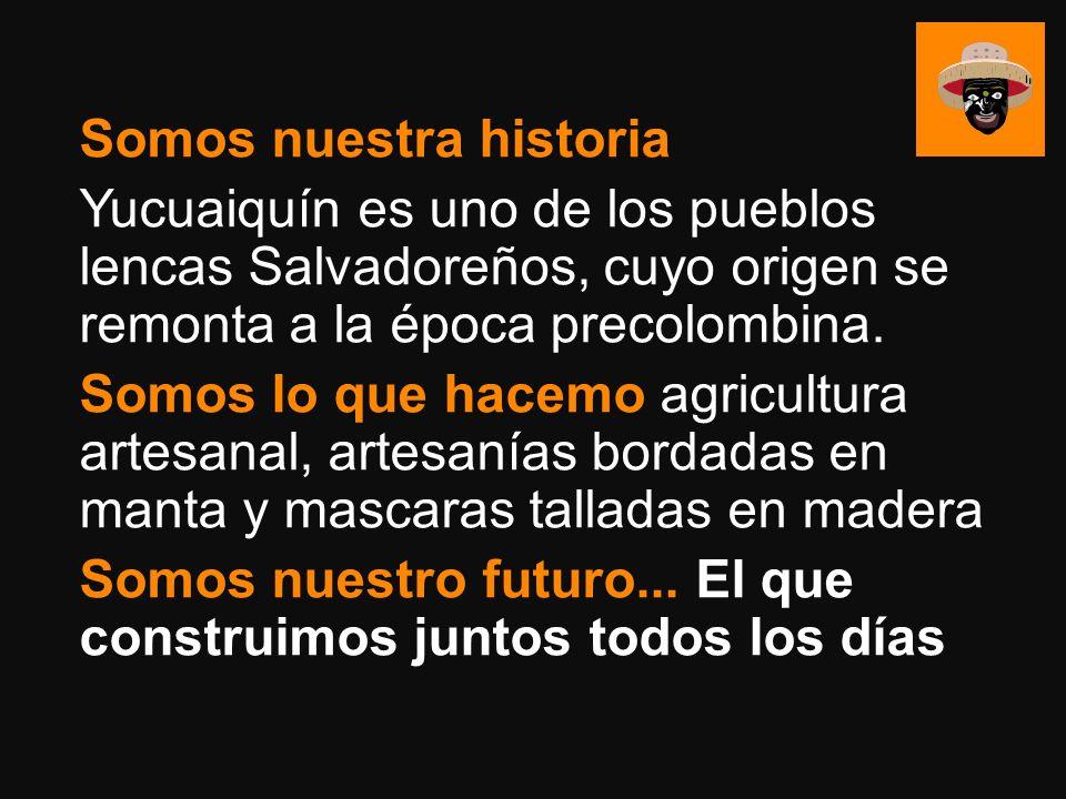 Somos nuestra historia Yucuaiquín es uno de los pueblos lencas Salvadoreños, cuyo origen se remonta a la época precolombina. Somos lo que hacemo agric