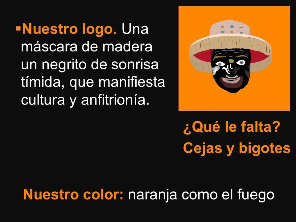 Nuestro logo. Una máscara de madera un negrito de sonrisa tímida, que manifiesta cultura y anfitrionía. Nuestro color: naranja como el fuego ¿Qué le f