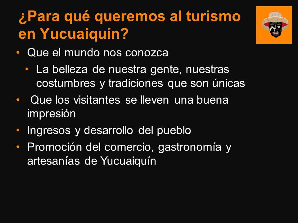 ¿Para qué queremos al turismo en Yucuaiquín? Que el mundo nos conozca La belleza de nuestra gente, nuestras costumbres y tradiciones que son únicas Qu