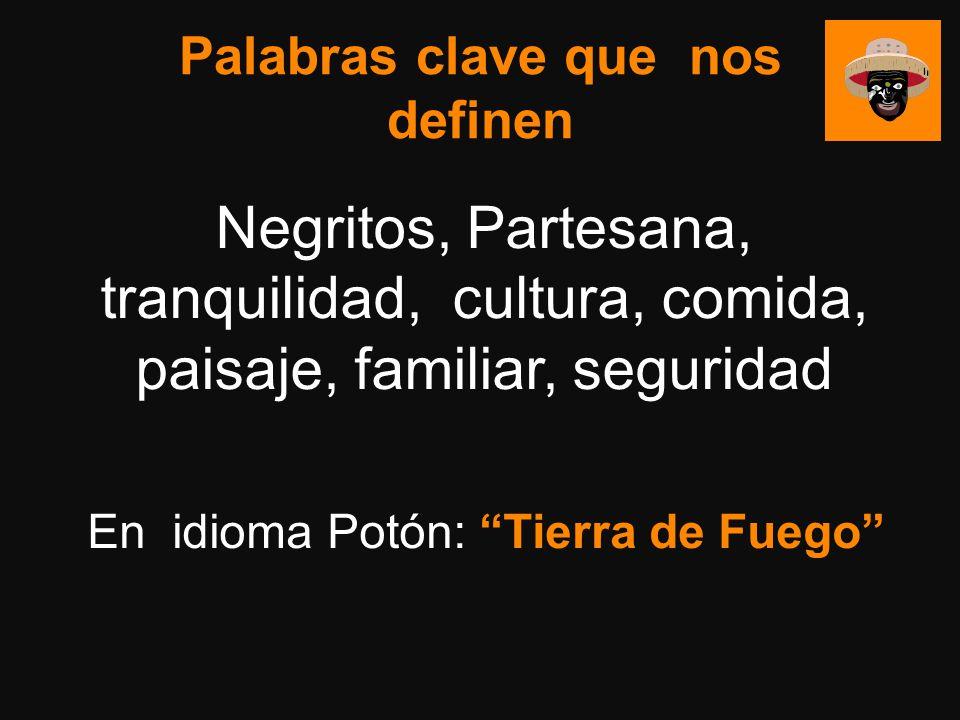 Palabras clave que nos definen Negritos, Partesana, tranquilidad, cultura, comida, paisaje, familiar, seguridad En idioma Potón: Tierra de Fuego