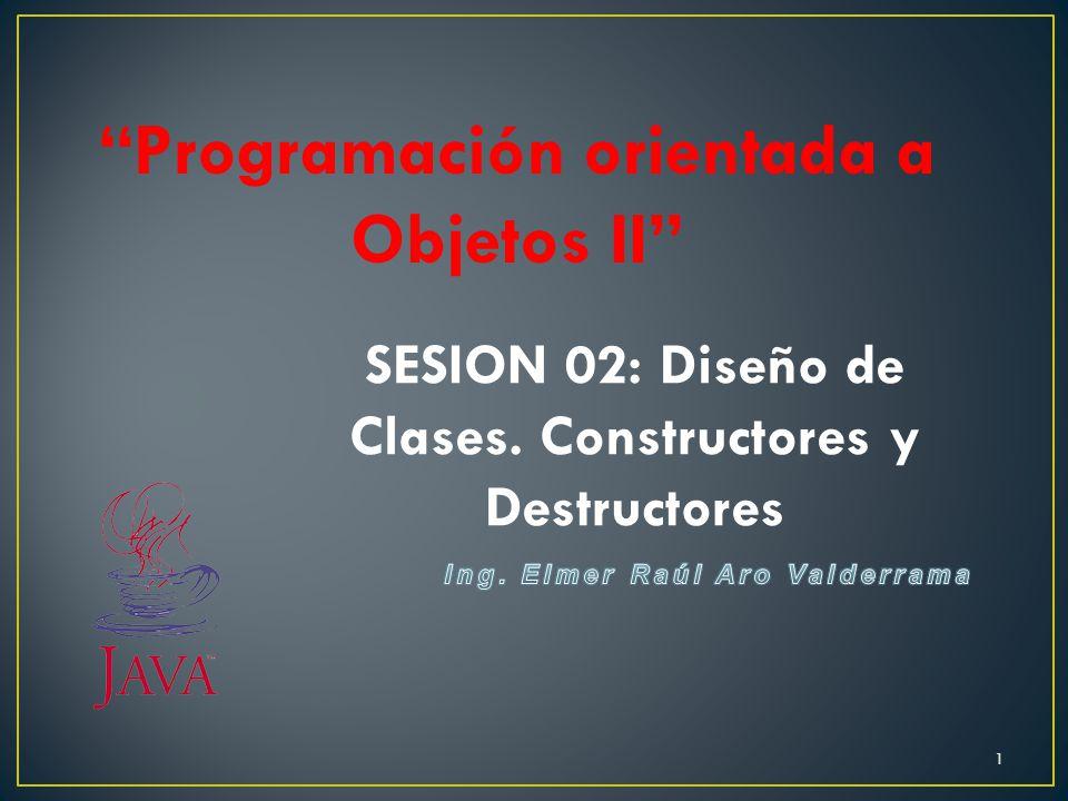 Programación orientada a Objetos II SESION 02: Diseño de Clases. Constructores y Destructores 1