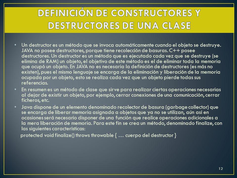 Un destructor es un método que se invoca automáticamente cuando el objeto se destruye. JAVA no posee destructores, porque tiene recolección de basuras