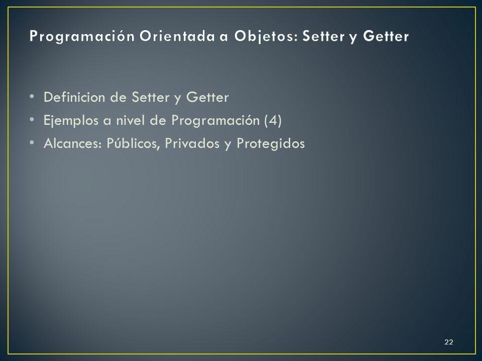 Definicion de Setter y Getter Ejemplos a nivel de Programación (4) Alcances: Públicos, Privados y Protegidos 22