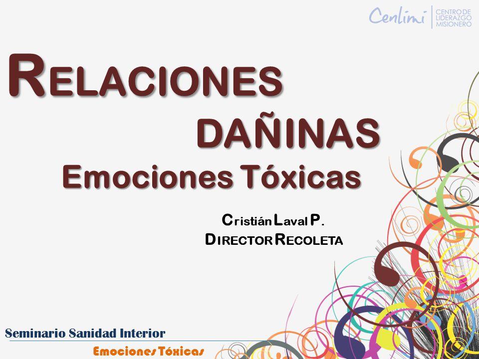 R ELACIONES DAÑINAS DAÑINAS Emociones Tóxicas Emociones Tóxicas C ristián L aval P. D IRECTOR R ECOLETA
