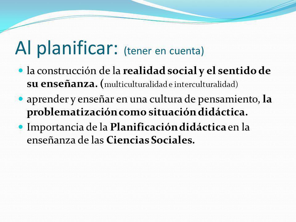 Al planificar: (tener en cuenta) la construcción de la realidad social y el sentido de su enseñanza. ( multiculturalidad e interculturalidad) aprender