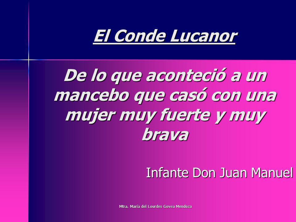 El Conde Lucanor De lo que aconteció a un mancebo que casó con una mujer muy fuerte y muy brava Infante Don Juan Manuel Mtra. María del Lourdes Govea