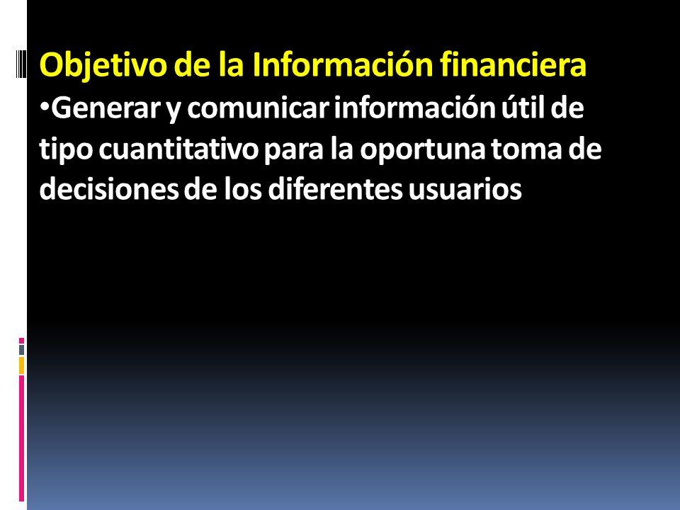 Objetivo de la Información financiera Generar y comunicar información útil de tipo cuantitativo para la oportuna toma de decisiones de los diferentes