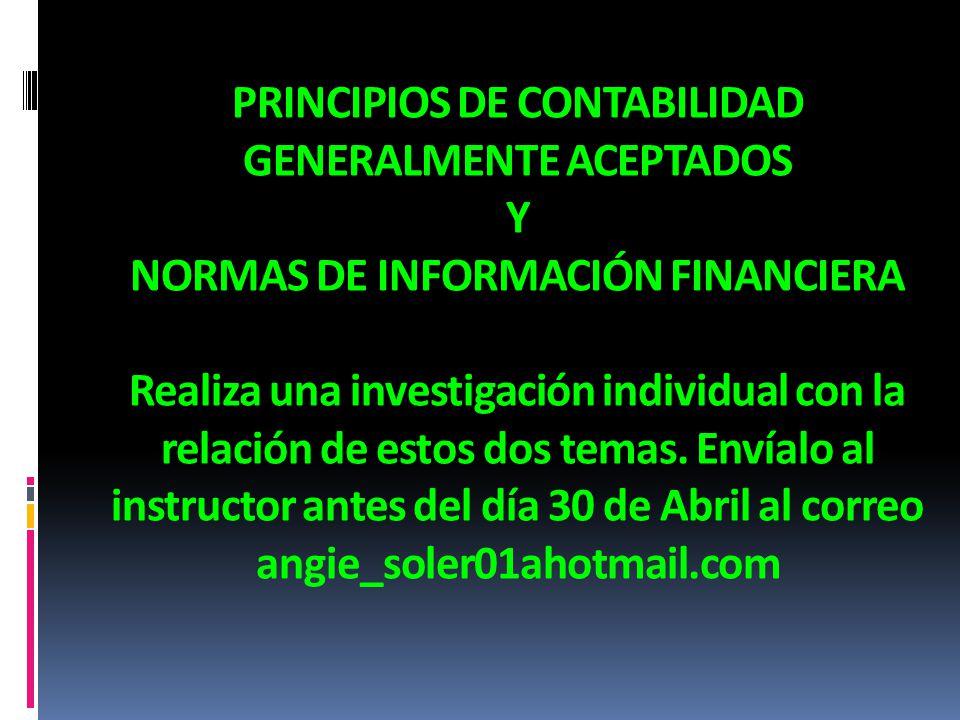 PRINCIPIOS DE CONTABILIDAD GENERALMENTE ACEPTADOS Y NORMAS DE INFORMACIÓN FINANCIERA Realiza una investigación individual con la relación de estos dos