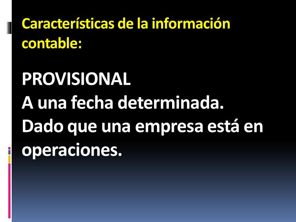 Características de la información contable: PROVISIONAL A una fecha determinada. Dado que una empresa está en operaciones.