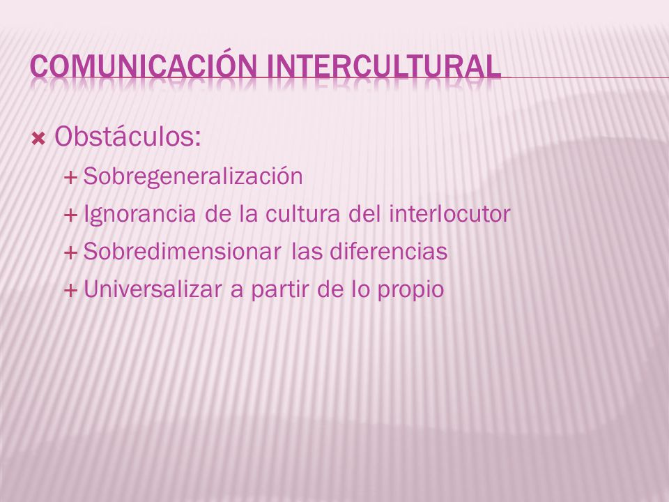 Obstáculos: Sobregeneralización Ignorancia de la cultura del interlocutor Sobredimensionar las diferencias Universalizar a partir de lo propio