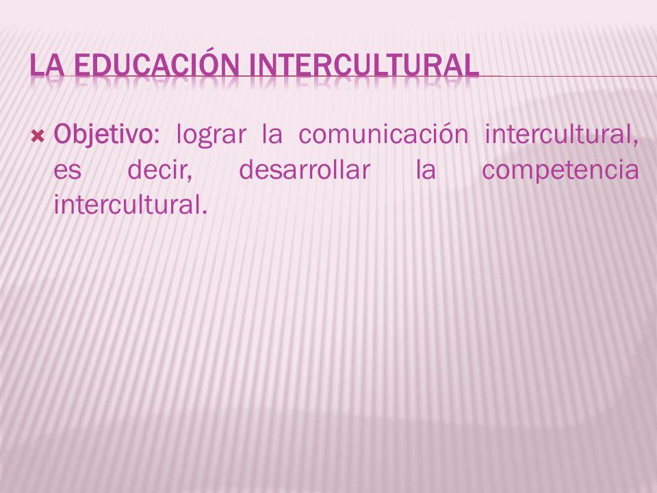 Objetivo: lograr la comunicación intercultural, es decir, desarrollar la competencia intercultural.