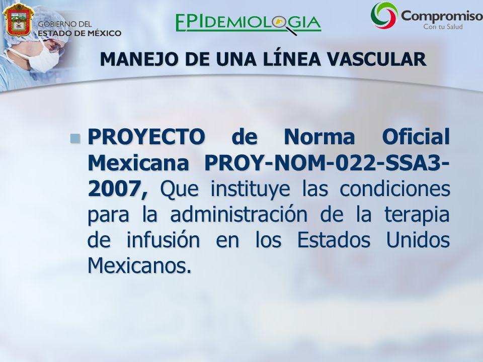 MANEJO DE UNA LÍNEA VASCULAR PROYECTO de Norma Oficial Mexicana PROY-NOM-022-SSA3- 2007, Que instituye las condiciones para la administración de la terapia de infusión en los Estados Unidos Mexicanos.