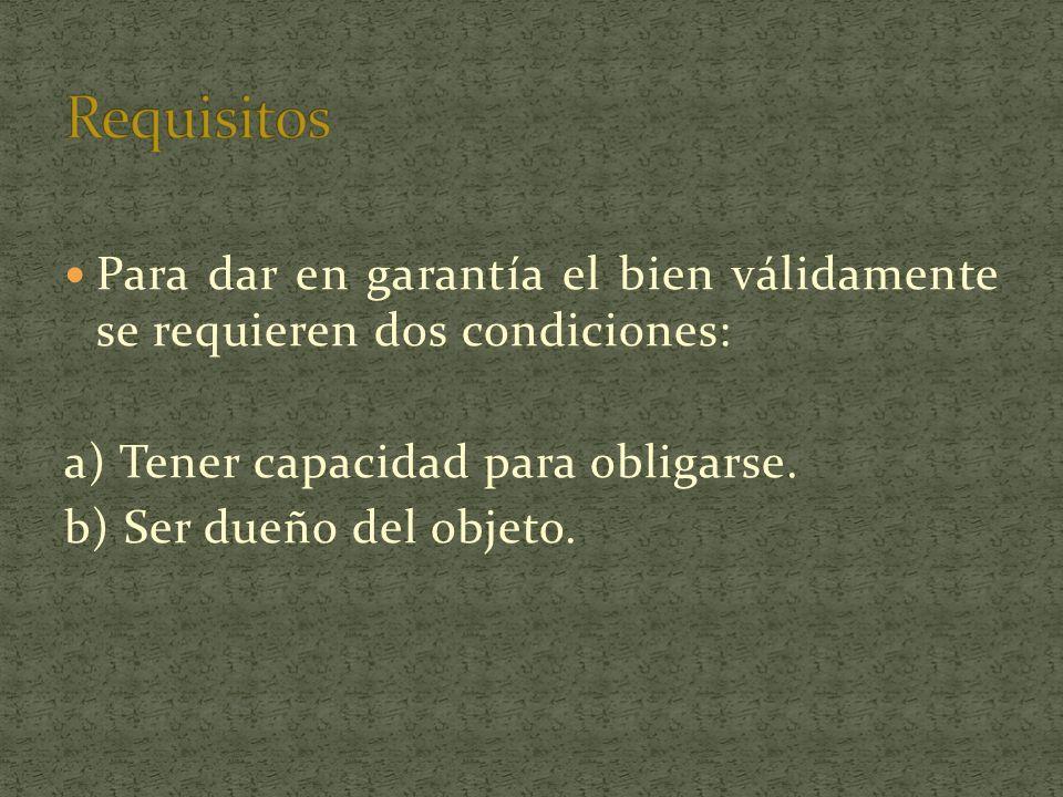 Para dar en garantía el bien válidamente se requieren dos condiciones: a) Tener capacidad para obligarse. b) Ser dueño del objeto.