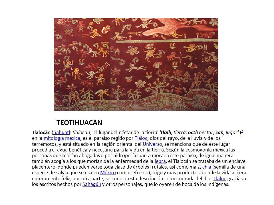 TEOTIHUACAN Tlalocán (náhuatl: tlalocan, 'el lugar del néctar de la tierra' 'tlalli, tierra; octli néctar; can, lugar' ) ? en la mitología mexica, es