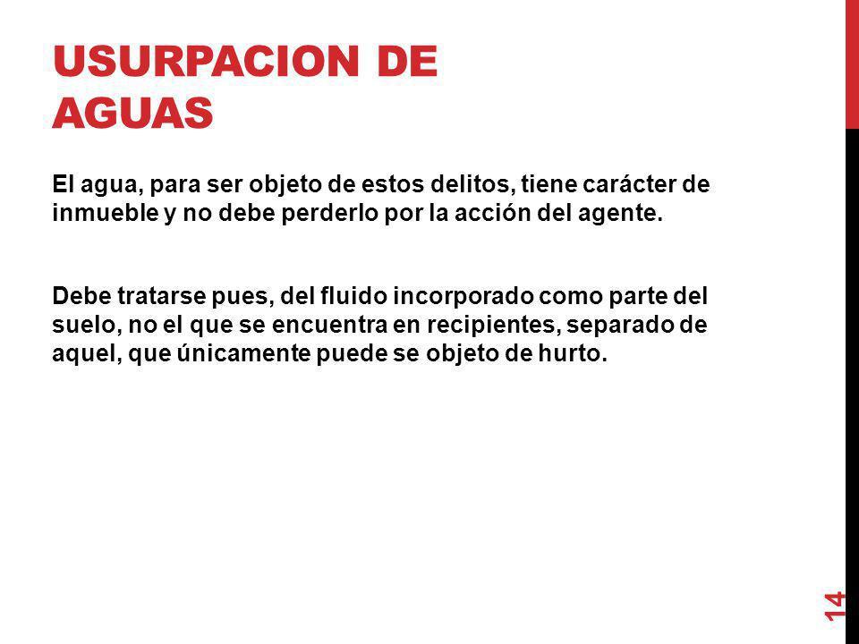 USURPACION DE AGUAS El agua, para ser objeto de estos delitos, tiene carácter de inmueble y no debe perderlo por la acción del agente. Debe tratarse p