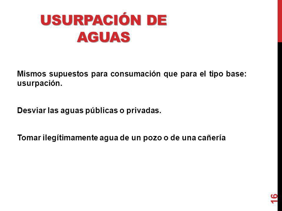 USURPACIÓN DE AGUAS Mismos supuestos para consumación que para el tipo base: usurpación. Desviar las aguas públicas o privadas. Tomar ilegítimamente a