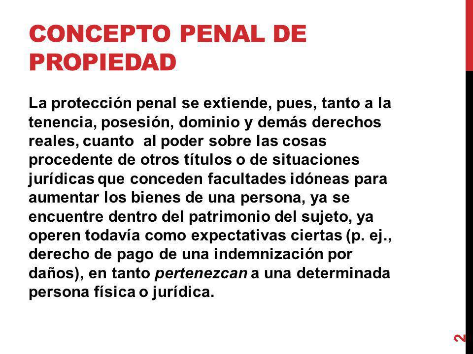 CONCEPTO PENAL DE PROPIEDAD La protección penal se extiende, pues, tanto a la tenencia, posesión, dominio y demás derechos reales, cuanto al poder sob